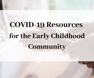 Covid-19 Resources for the Early Childhood Community.